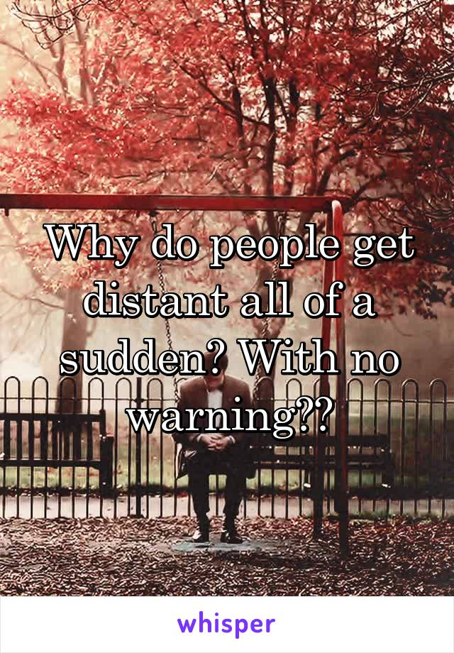 Why do people get distant all of a sudden? With no warning??