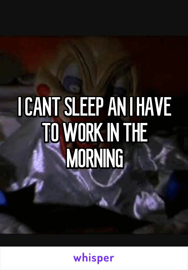 I CANT SLEEP AN I HAVE TO WORK IN THE MORNING