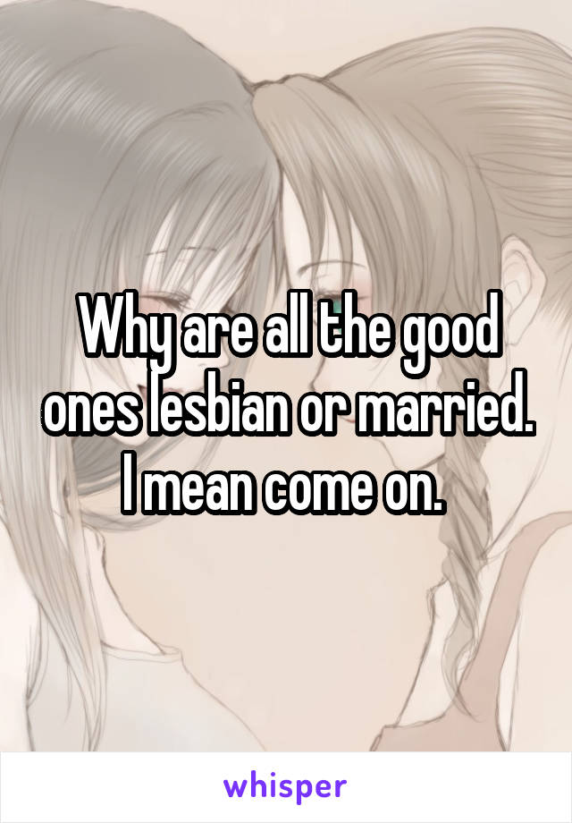 Why are all the good ones lesbian or married. I mean come on.