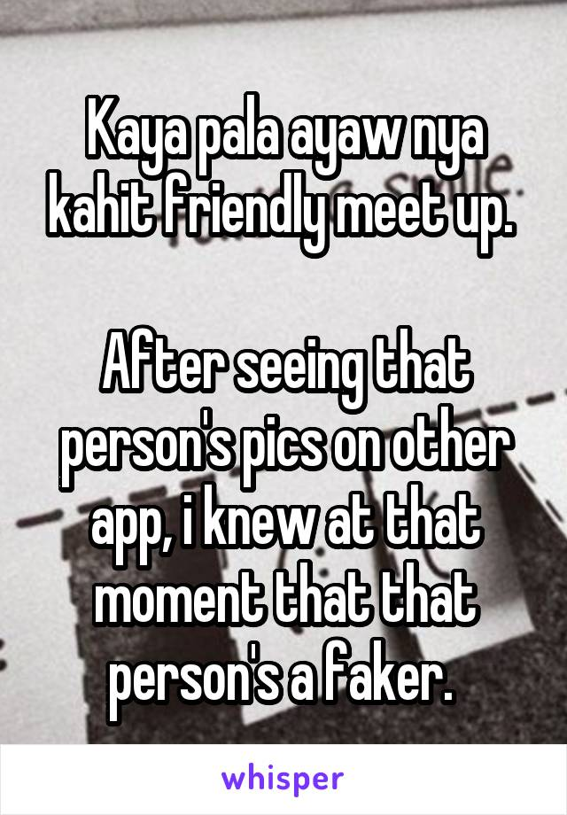 Kaya pala ayaw nya kahit friendly meet up.   After seeing that person's pics on other app, i knew at that moment that that person's a faker.