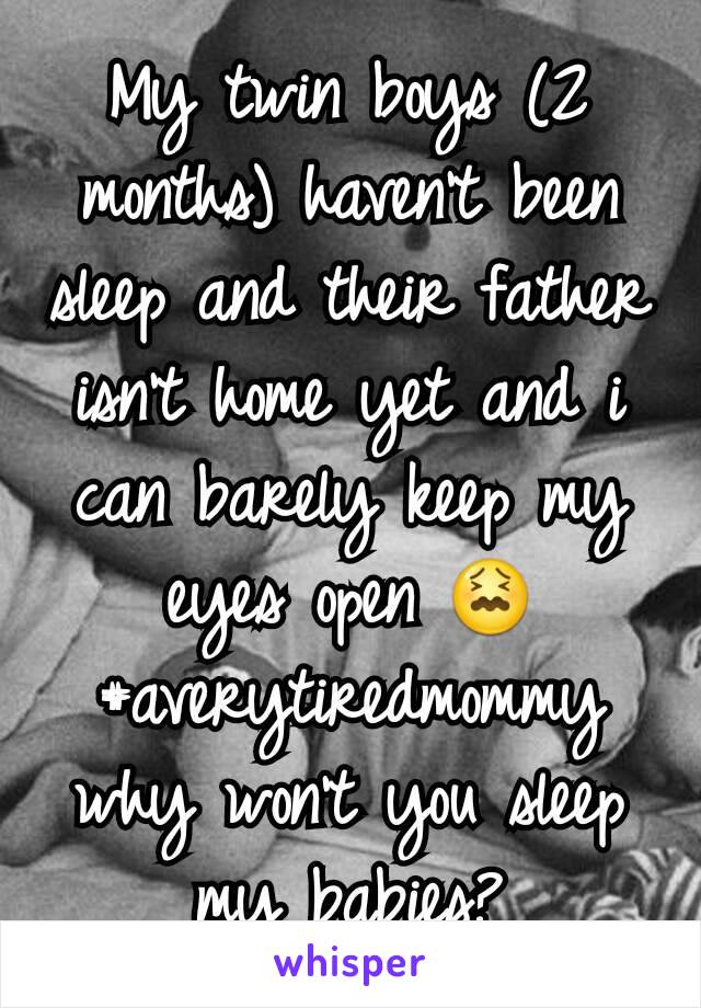 My twin boys (2 months) haven't been sleep and their father isn't home yet and i can barely keep my eyes open 😖 #averytiredmommy why won't you sleep my babies?