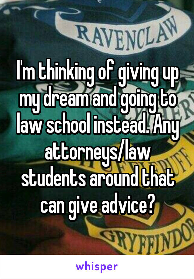 I'm thinking of giving up my dream and going to law school instead. Any attorneys/law students around that can give advice?