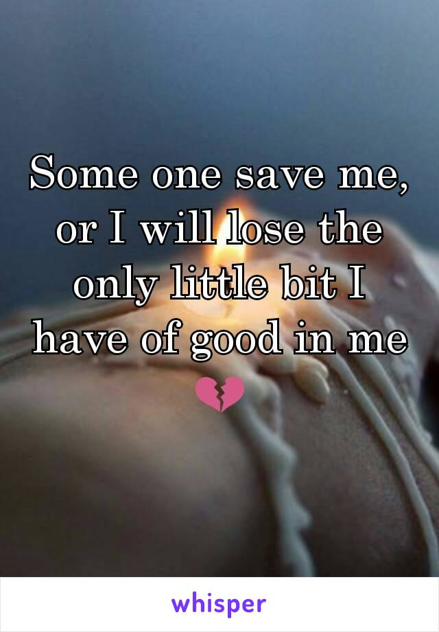 Some one save me, or I will lose the only little bit I have of good in me 💔