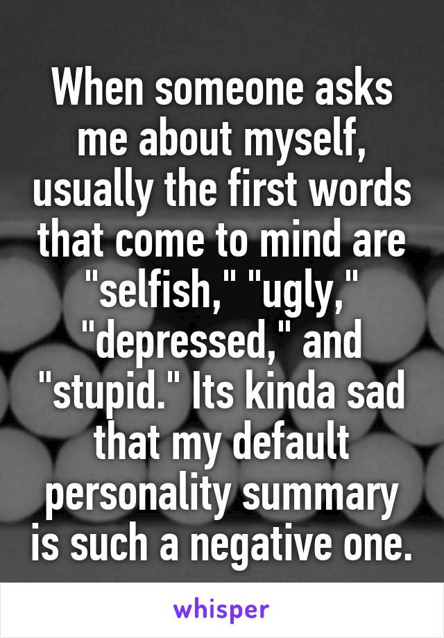 """When someone asks me about myself, usually the first words that come to mind are """"selfish,"""" """"ugly,"""" """"depressed,"""" and """"stupid."""" Its kinda sad that my default personality summary is such a negative one."""