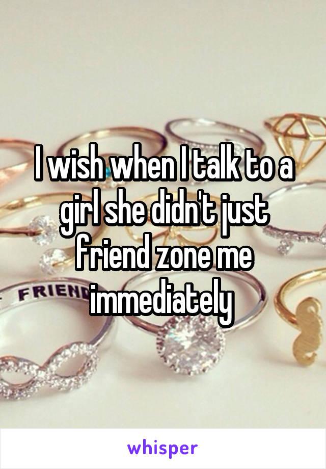 I wish when I talk to a girl she didn't just friend zone me immediately