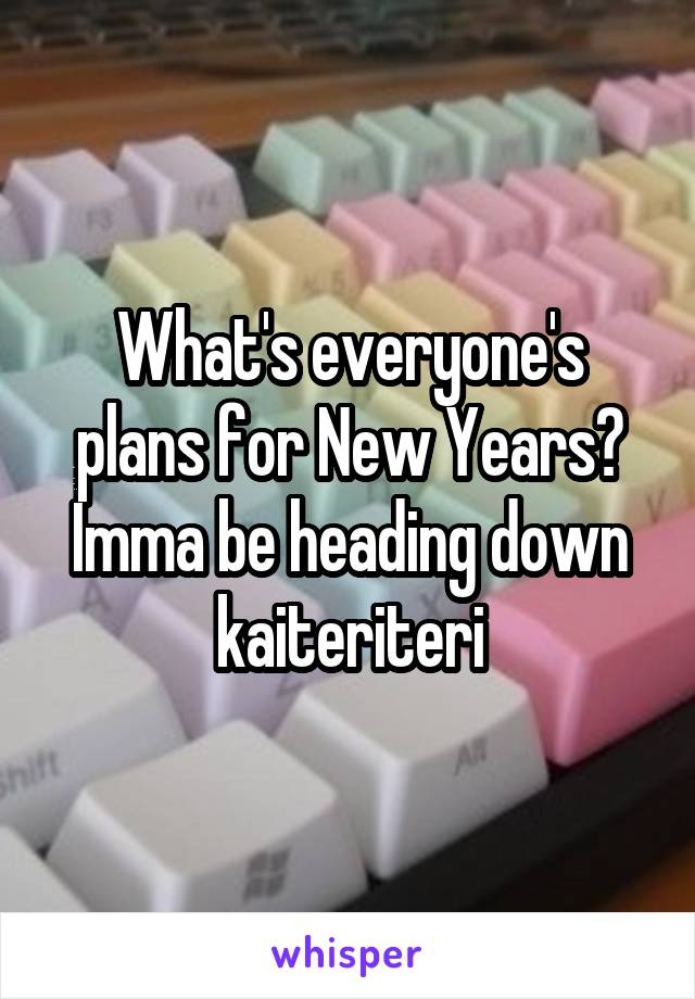 What's everyone's plans for New Years? Imma be heading down kaiteriteri