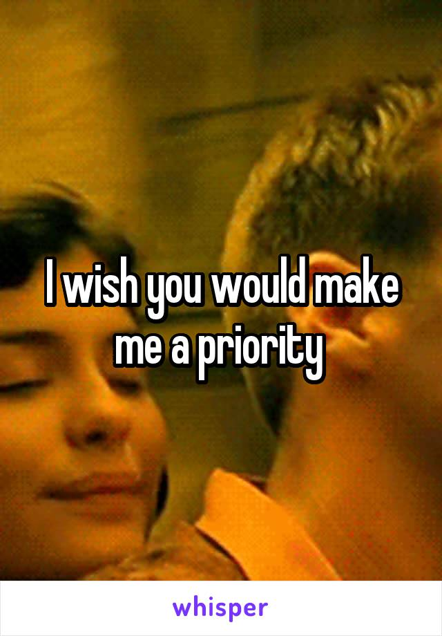 I wish you would make me a priority