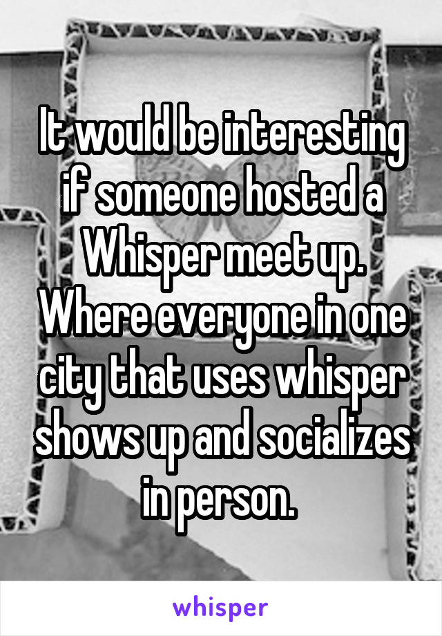 It would be interesting if someone hosted a Whisper meet up. Where everyone in one city that uses whisper shows up and socializes in person.