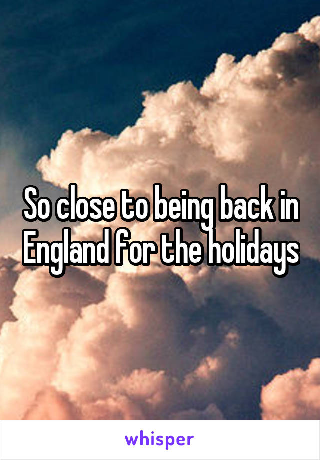 So close to being back in England for the holidays