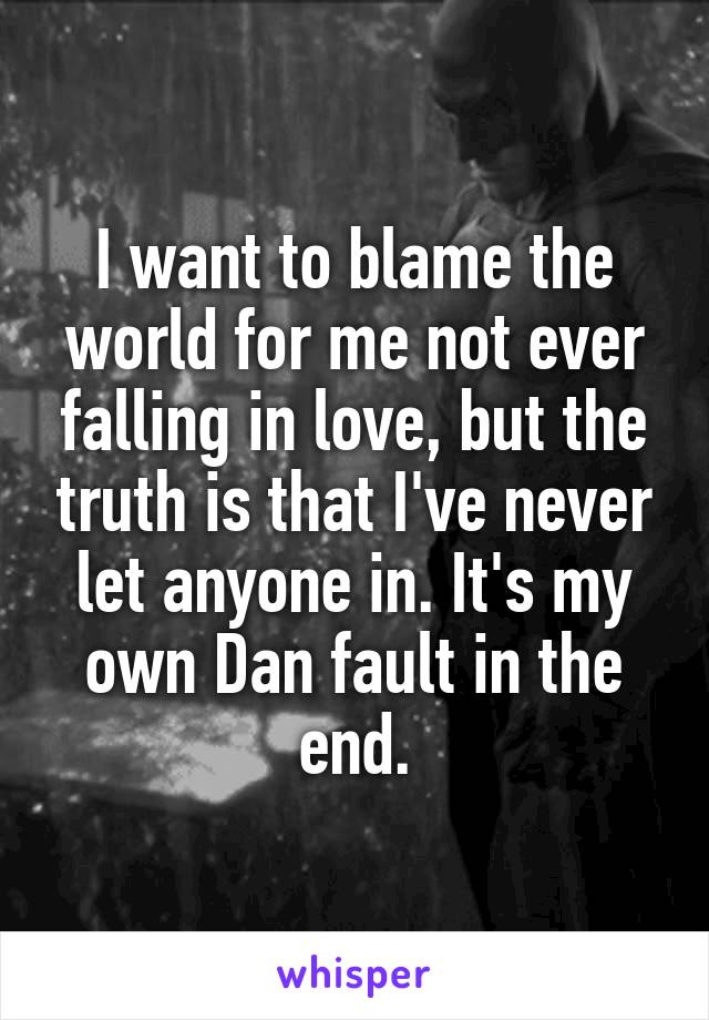 I want to blame the world for me not ever falling in love, but the truth is that I've never let anyone in. It's my own Dan fault in the end.