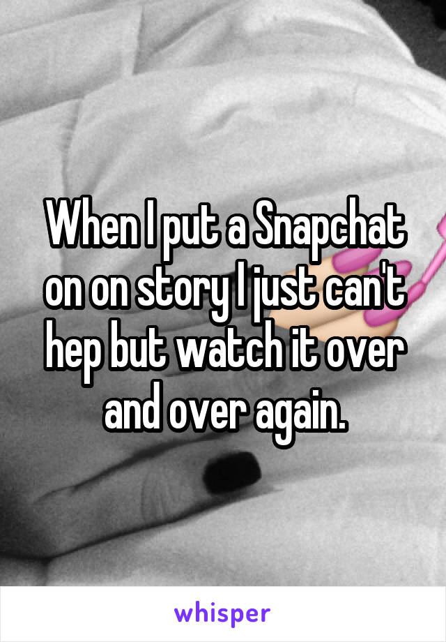 When I put a Snapchat on on story I just can't hep but watch it over and over again.