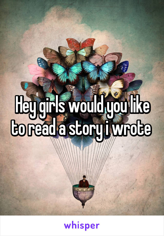 Hey girls would you like to read a story i wrote
