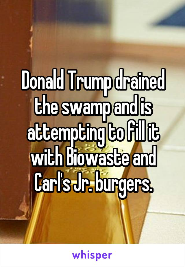 Donald Trump drained the swamp and is attempting to fill it with Biowaste and Carl's Jr. burgers.