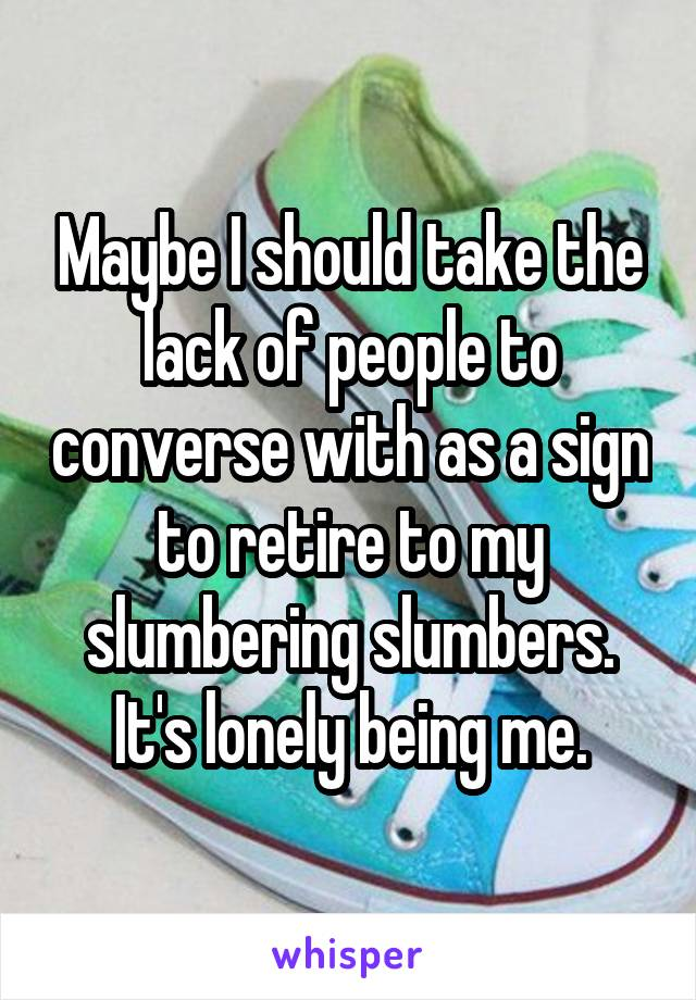 Maybe I should take the lack of people to converse with as a sign to retire to my slumbering slumbers. It's lonely being me.