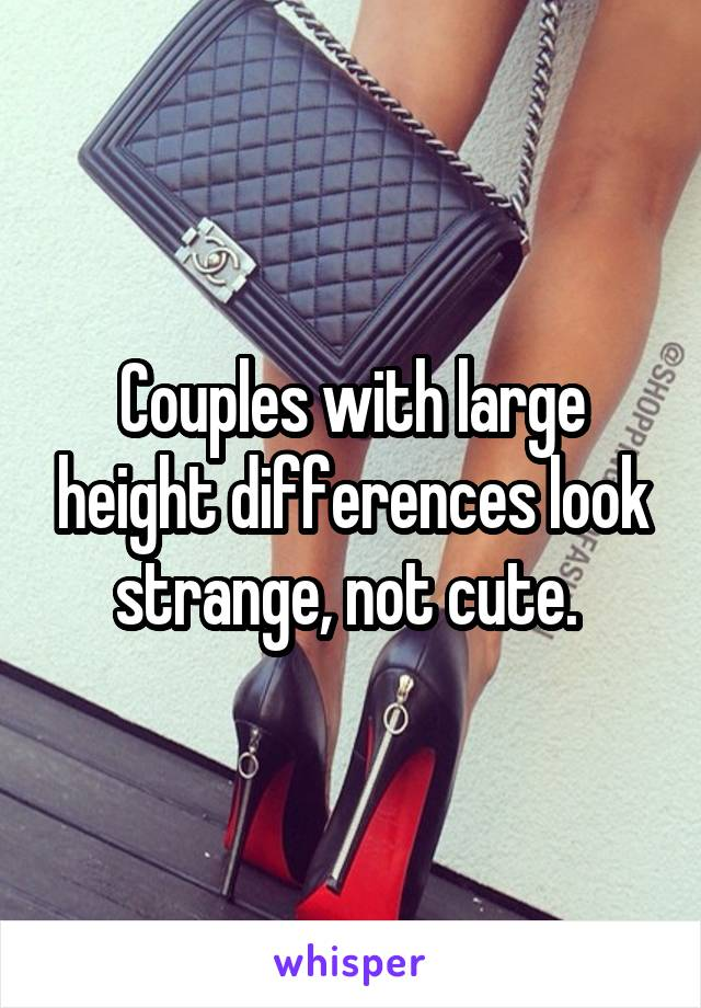 Couples with large height differences look strange, not cute.