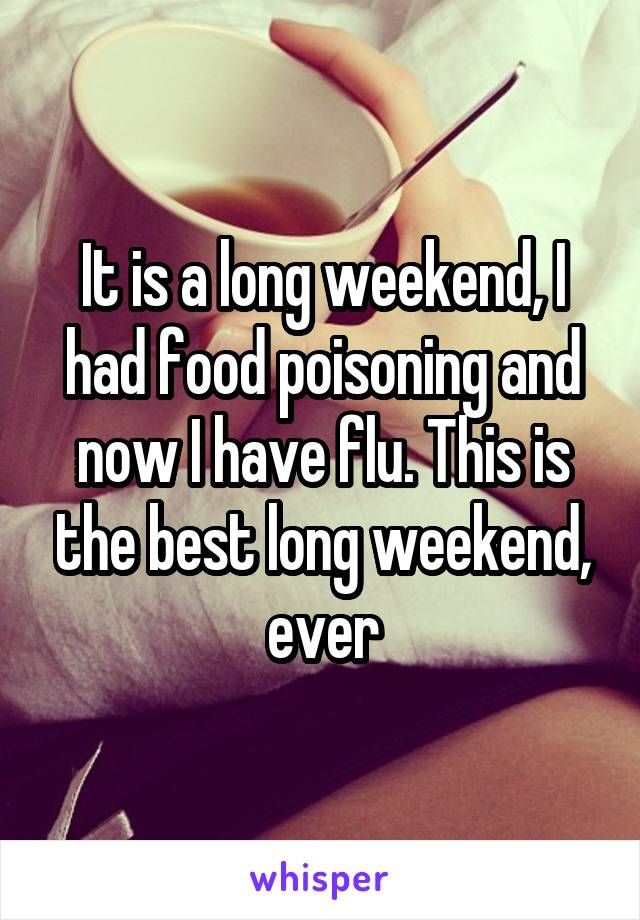 It is a long weekend, I had food poisoning and now I have flu. This is the best long weekend, ever