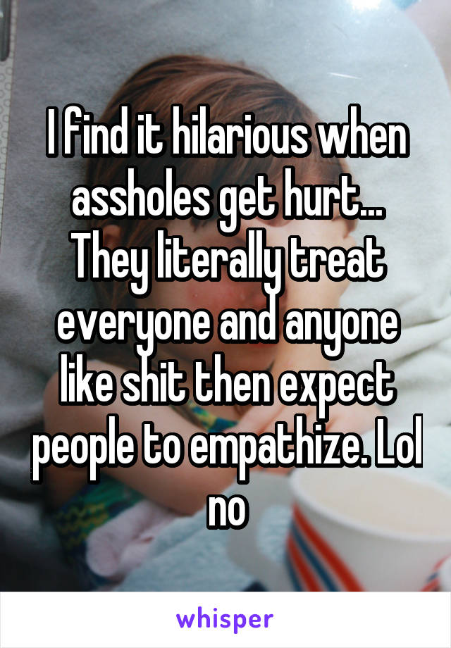 I find it hilarious when assholes get hurt... They literally treat everyone and anyone like shit then expect people to empathize. Lol no