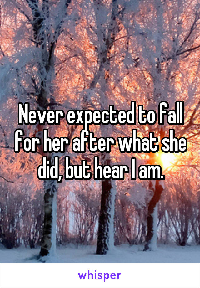Never expected to fall for her after what she did, but hear I am.
