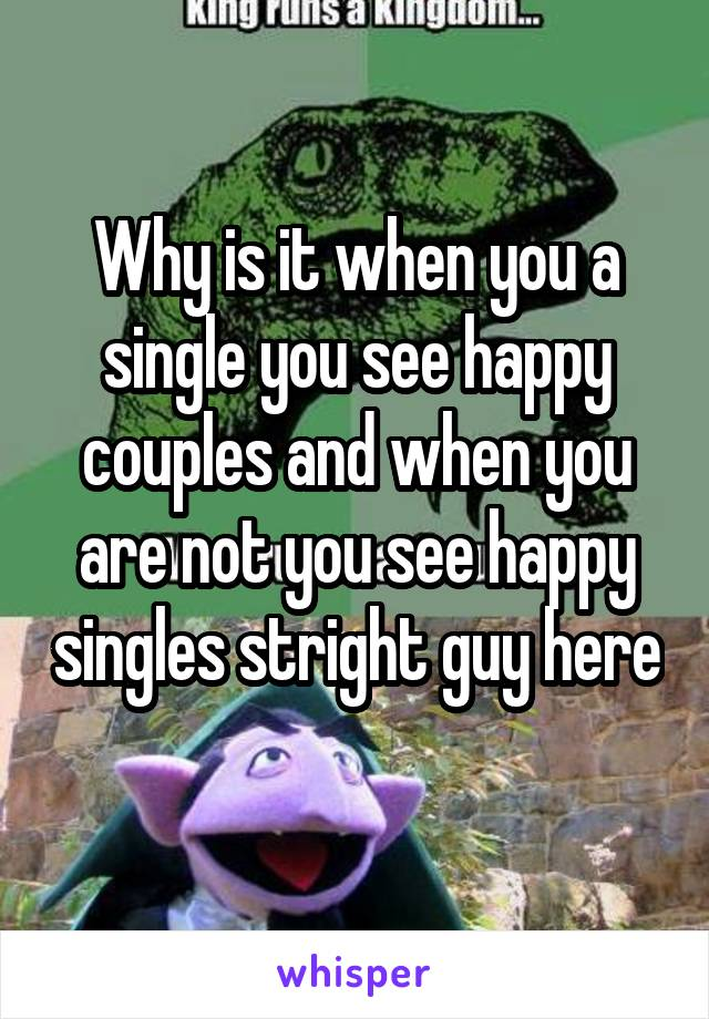 Why is it when you a single you see happy couples and when you are not you see happy singles stright guy here