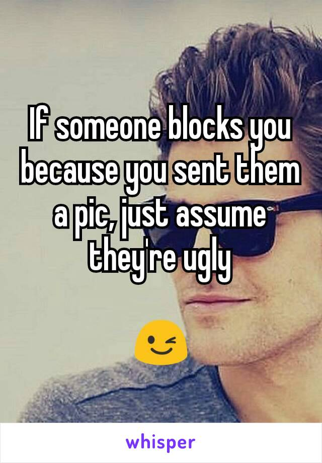If someone blocks you because you sent them a pic, just assume they're ugly  😉