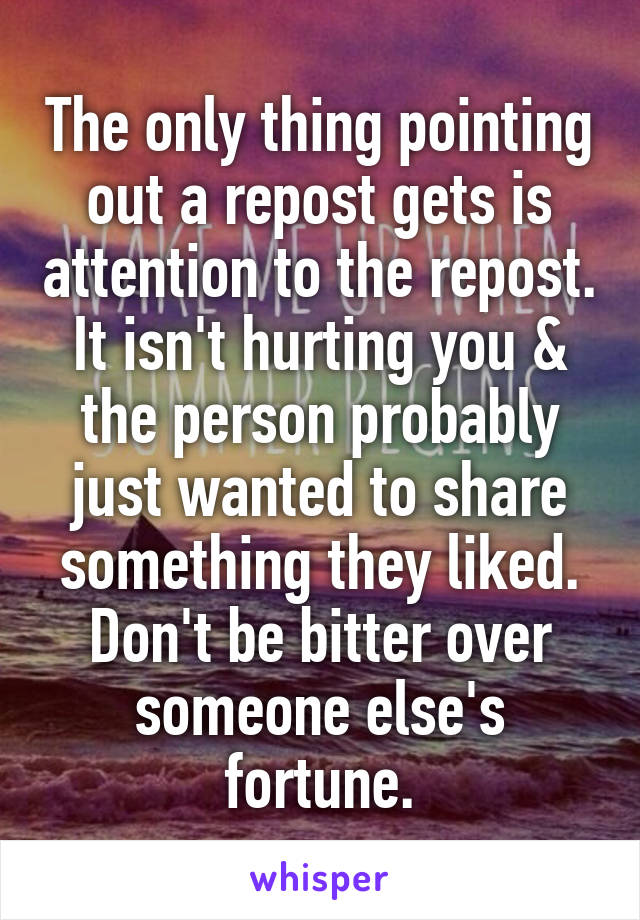 The only thing pointing out a repost gets is attention to the repost. It isn't hurting you & the person probably just wanted to share something they liked. Don't be bitter over someone else's fortune.