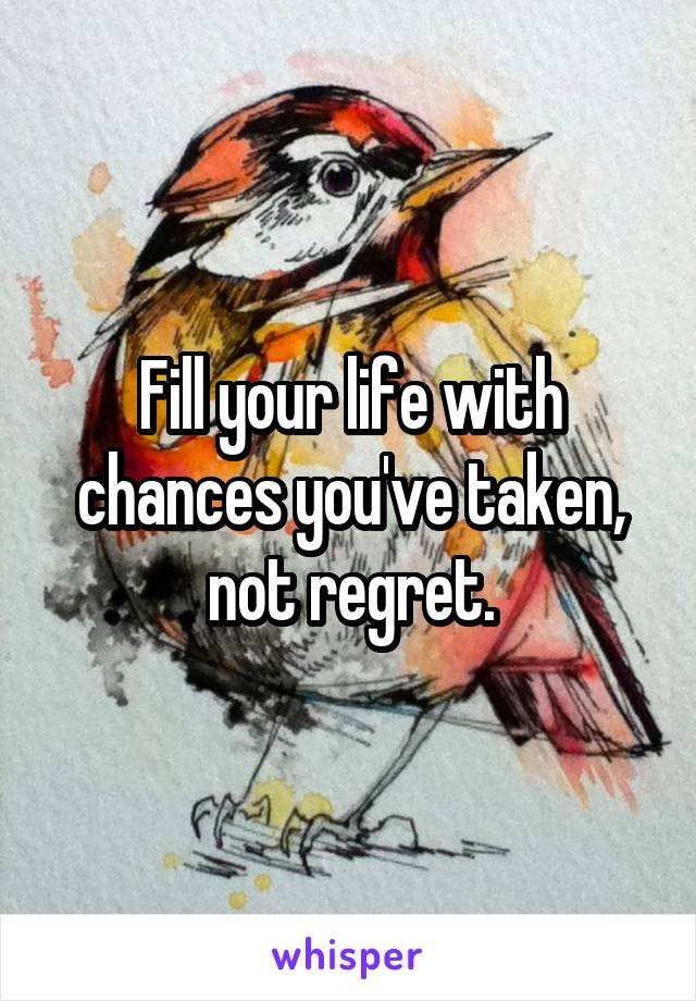 Fill your life with chances you've taken, not regret.