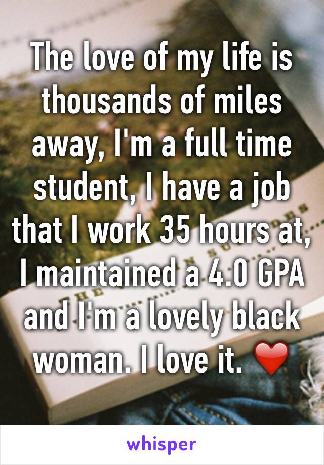 The love of my life is thousands of miles away, I'm a full time student, I have a job that I work 35 hours at, I maintained a 4.0 GPA and I'm a lovely black woman. I love it. ❤️
