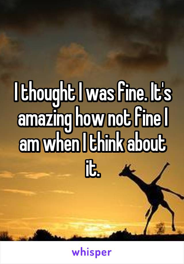 I thought I was fine. It's amazing how not fine I am when I think about it.