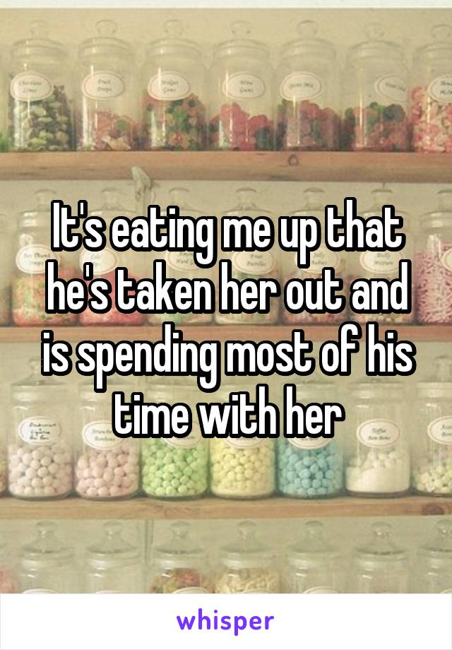 It's eating me up that he's taken her out and is spending most of his time with her