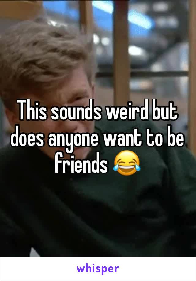 This sounds weird but does anyone want to be friends 😂