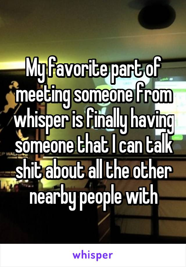 My favorite part of meeting someone from whisper is finally having someone that I can talk shit about all the other nearby people with
