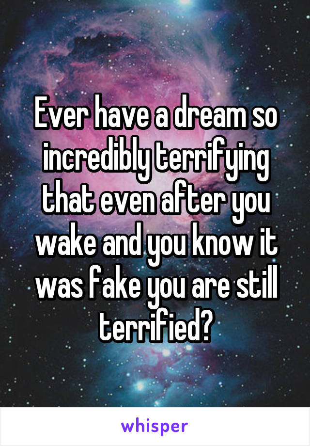 Ever have a dream so incredibly terrifying that even after you wake and you know it was fake you are still terrified?