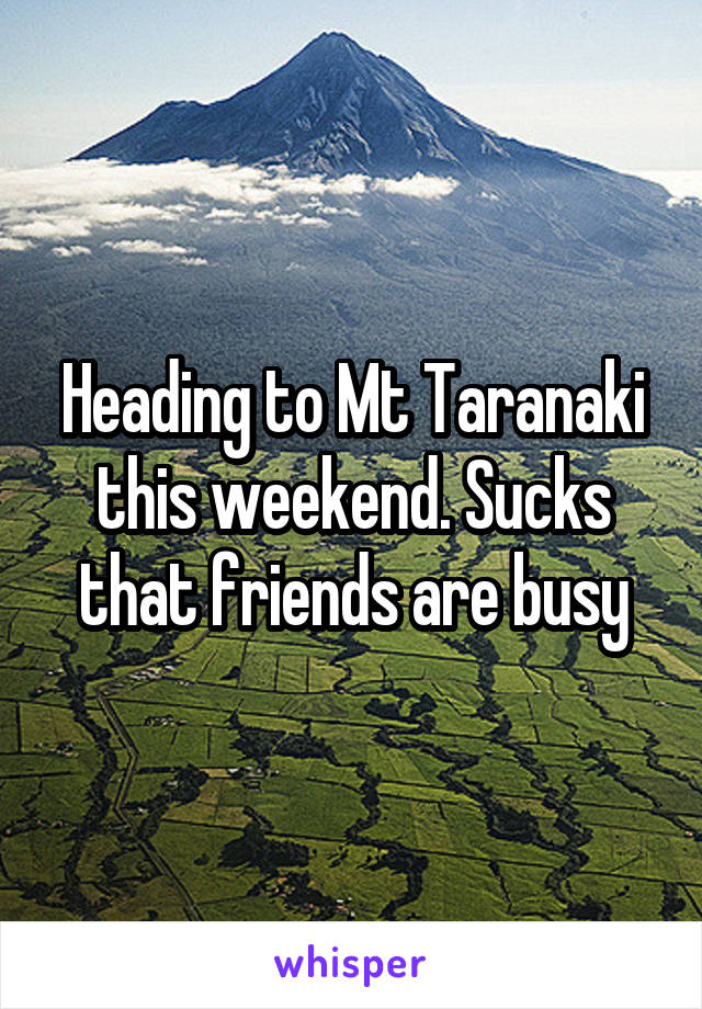Heading to Mt Taranaki this weekend. Sucks that friends are busy