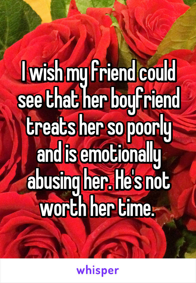 I wish my friend could see that her boyfriend treats her so poorly and is emotionally abusing her. He's not worth her time.