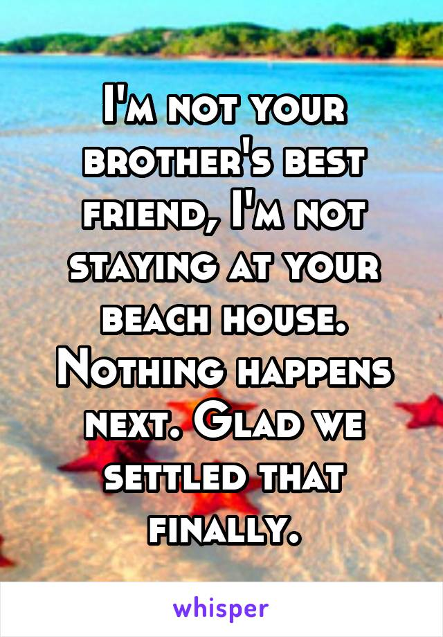 I'm not your brother's best friend, I'm not staying at your beach house. Nothing happens next. Glad we settled that finally.