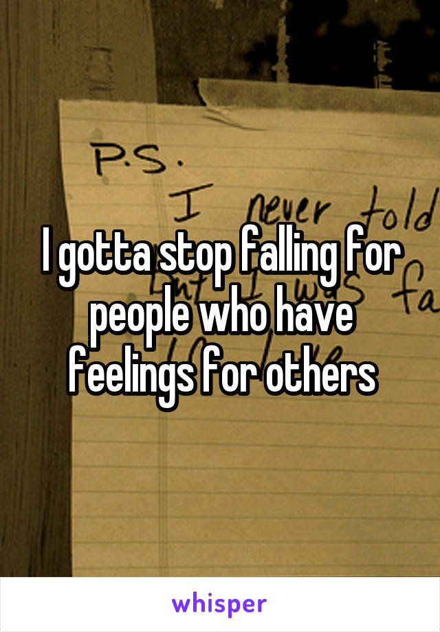 I gotta stop falling for people who have feelings for others