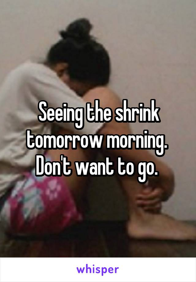Seeing the shrink tomorrow morning.  Don't want to go.