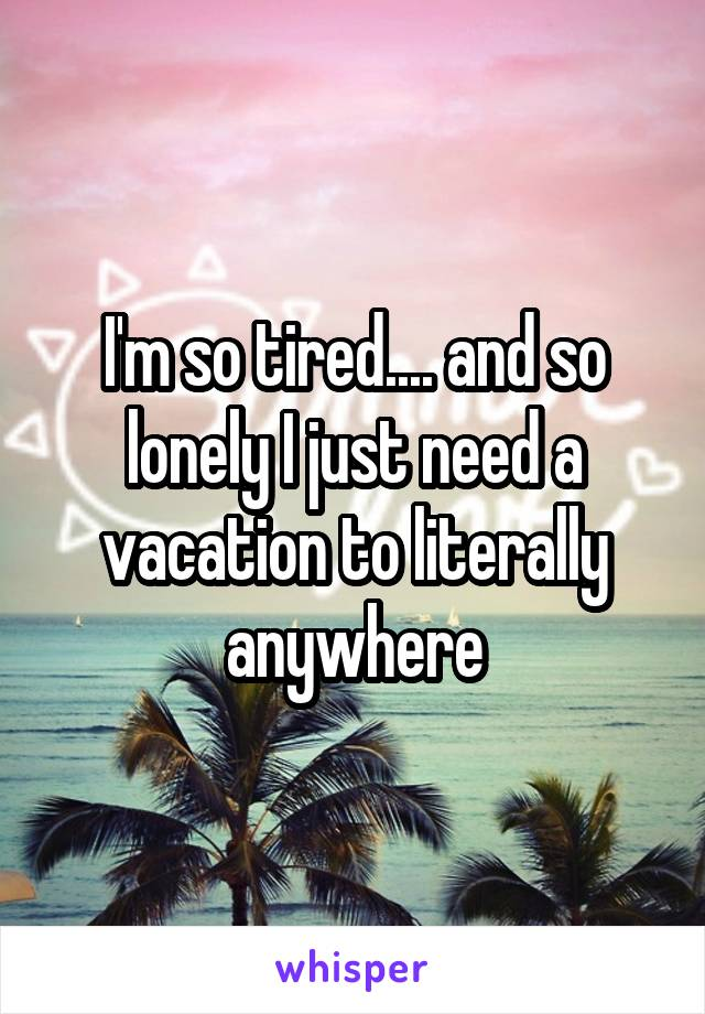 I'm so tired.... and so lonely I just need a vacation to literally anywhere