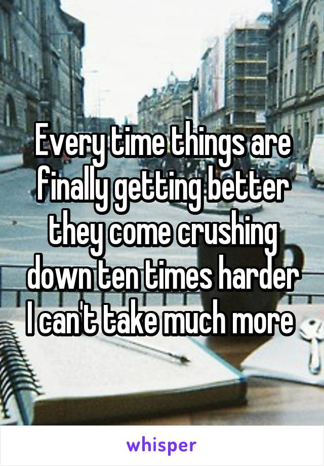 Every time things are finally getting better they come crushing down ten times harder I can't take much more