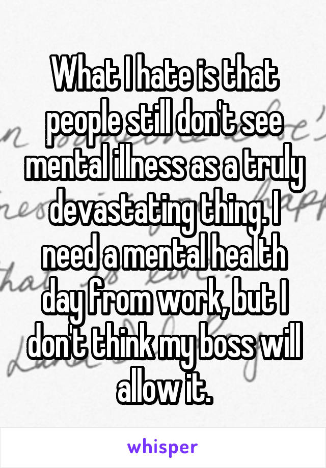 What I hate is that people still don't see mental illness as a truly devastating thing. I need a mental health day from work, but I don't think my boss will allow it.