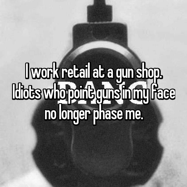 I work retail at a gun shop. Idiots who point guns in my face no longer phase me.