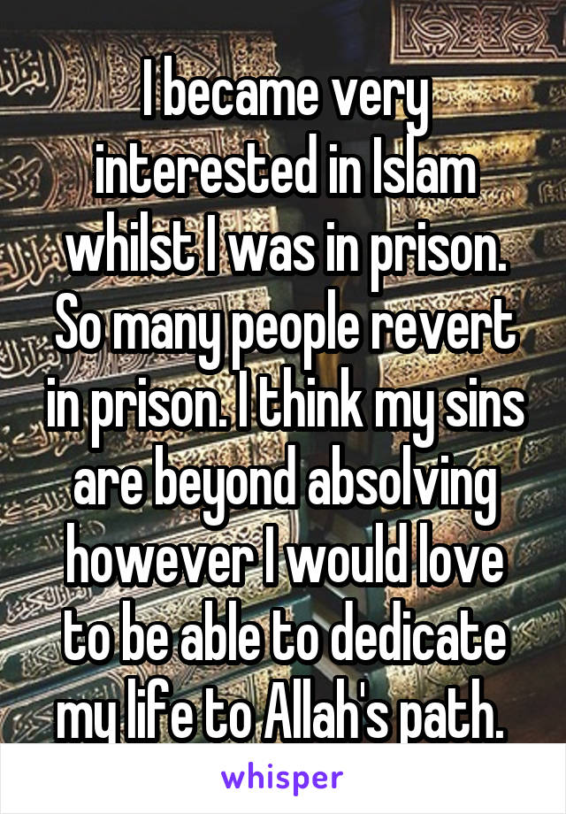 I became very interested in Islam whilst I was in prison. So many people revert in prison. I think my sins are beyond absolving however I would love to be able to dedicate my life to Allah's path.