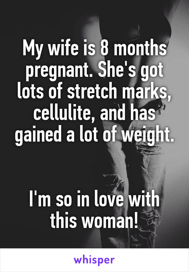 My wife is 8 months pregnant. She's got lots of stretch marks, cellulite, and has gained a lot of weight.   I'm so in love with this woman!