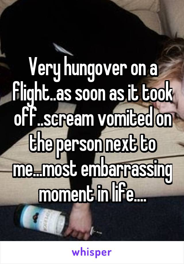 Very hungover on a flight..as soon as it took off..scream vomited on the person next to me...most embarrassing moment in life....