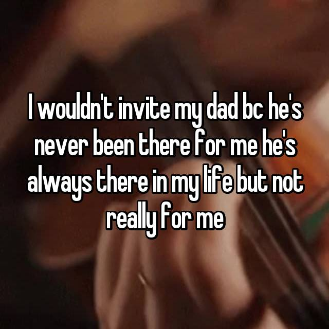 I wouldn't invite my dad bc he's never been there for me he's always there in my life but not really for me