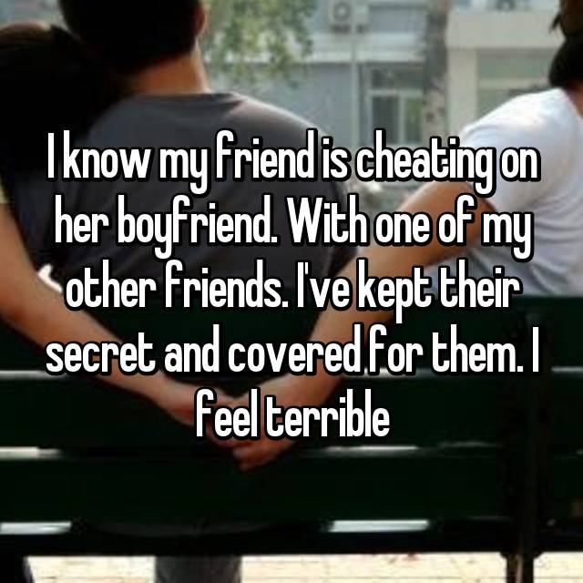 I know my friend is cheating on her boyfriend. With one of my other friends. I've kept their secret and covered for them. I feel terrible
