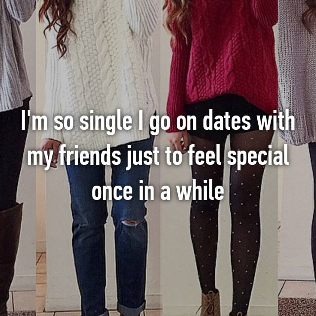 I'm so single I go on dates with my friends just to feel special once in a while 😂