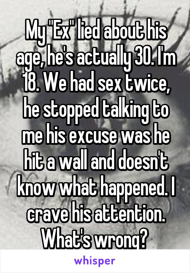 "My ""Ex"" lied about his age, he's actually 30. I'm 18. We had sex twice, he stopped talking to me his excuse was he hit a wall and doesn't know what happened. I crave his attention. What's wrong?"