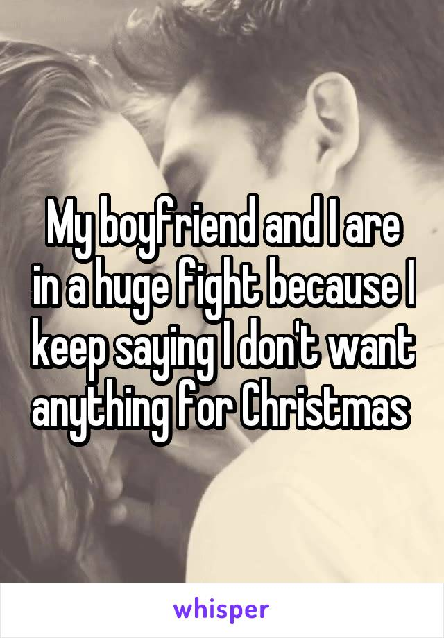 My boyfriend and I are in a huge fight because I keep saying I don't want anything for Christmas