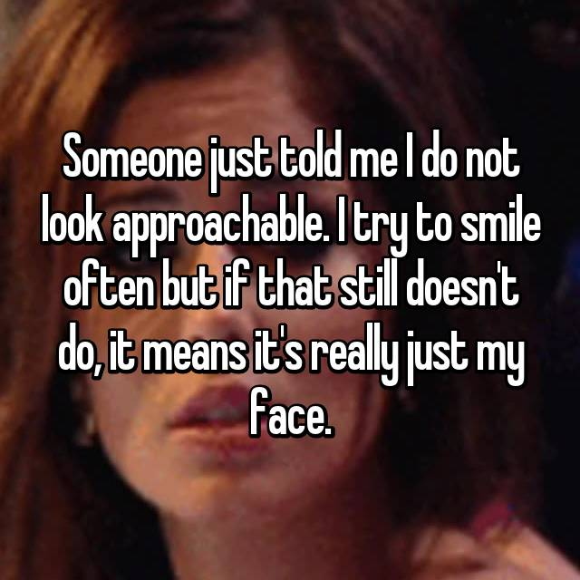 Someone just told me I do not look approachable. I try to smile often but if that still doesn't do, it means it's really just my face.
